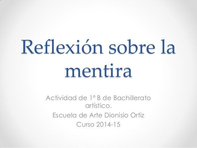 Reflexión sobre la mentira Actividad de 1º B de Bachillerato artístico. Escuela de Arte Dionisio Ortiz Curso 2014-15