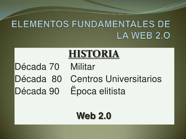 ELEMENTOS FUNDAMENTALES DE LA WEB 2.O<br />HISTORIA<br />Década 70Militar<br />Década  80Centros Universitarios<br />Déc...