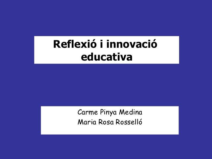 Reflexió i innovació     educativa    Carme Pinya Medina    Maria Rosa Rosselló
