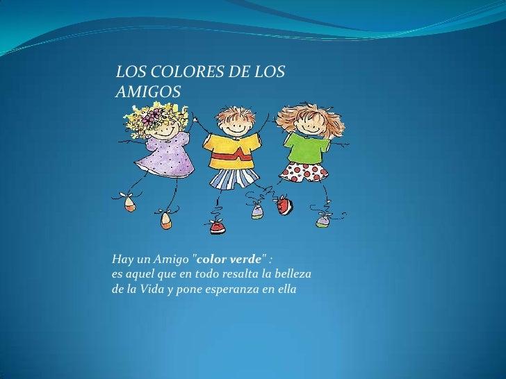 """LOS COLORES DE LOS AMIGOS<br />Hay un Amigo """"color verde"""" : es aquel que en todo resalta la belleza de la Vida y pone espe..."""
