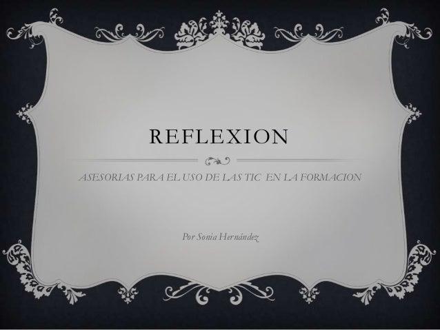 REFLEXION ASESORIAS PARA EL USO DE LAS TIC EN LA FORMACION  Por Sonia Hernández