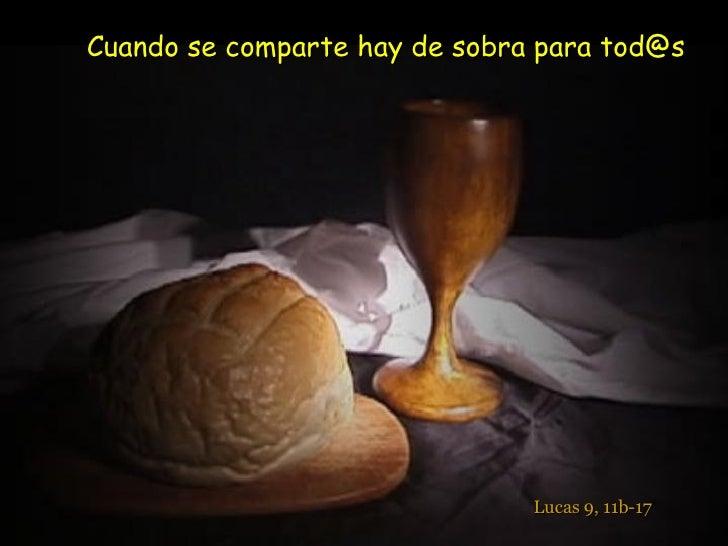 El Cuerpo y la Sangre de Cristo Cuando se comparte hay de sobra para tod@s Lucas 9, 11b-17