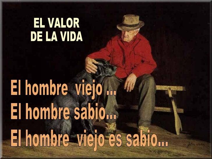 El hombre  viejo es sabio... El hombre  viejo ... El hombre sabio... EL VALOR  DE LA VIDA