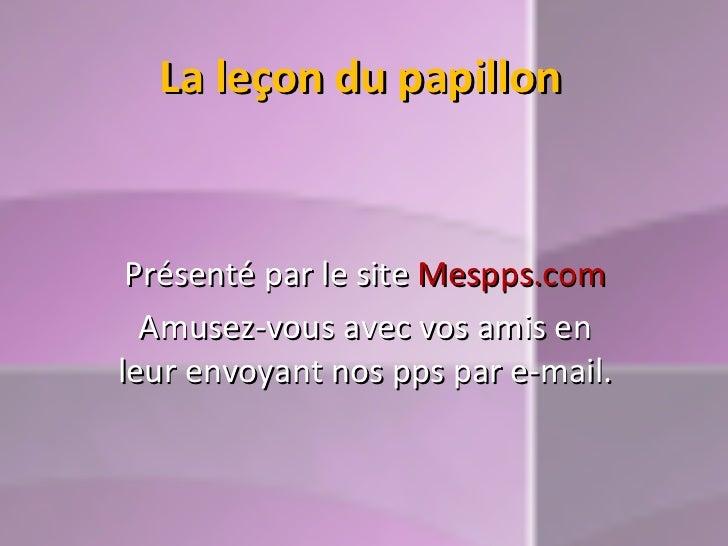 La leçon du papillon Présenté par le site  Mespps.com Amusez-vous avec vos amis en leur envoyant nos pps par e-mail.