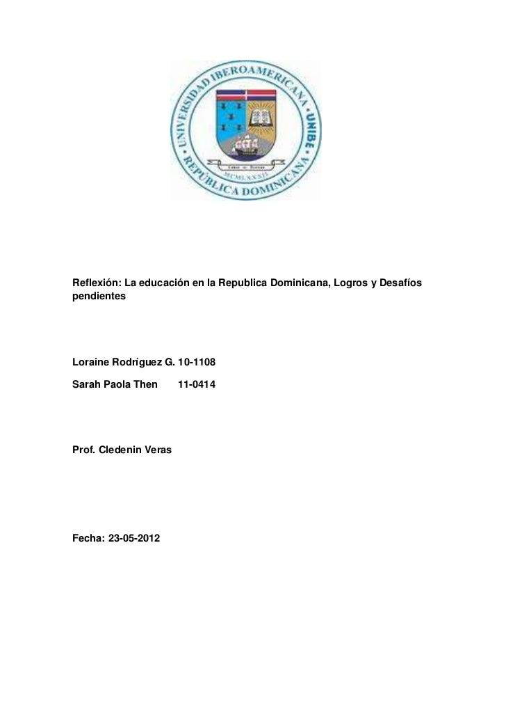 Reflexión: La educación en la Republica Dominicana, Logros y DesafíospendientesLoraine Rodríguez G. 10-1108Sarah Paola The...