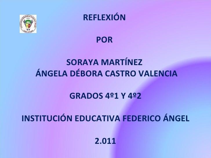 REFLEXIÓN  POR  SORAYA MARTÍNEZ  ÁNGELA DÉBORA CASTRO VALENCIA GRADOS 4º1 Y 4º2 INSTITUCIÓN EDUCATIVA FEDERICO ÁNGEL 2.011