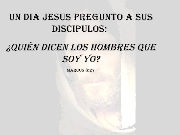 UN DIA JESUS PREGUNTO A SUS DISCIPULOS:  ¿Quién DICEN LOS HOMBRES QUE SOY YO? MARCOS 8:27