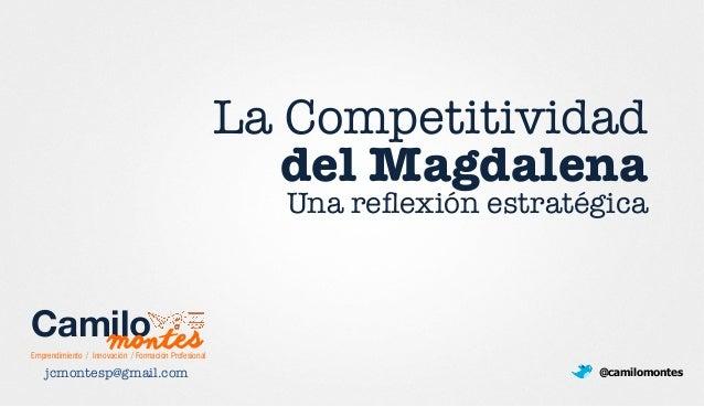 La Competitividad ! del Magdalena Una reflexión estratégica jcmontesp@gmail.com  @camilomontes Emprendimiento / Innovación ...