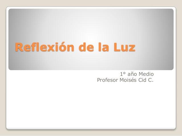 Reflexión de la Luz 1° año Medio Profesor Moisés Cid C.