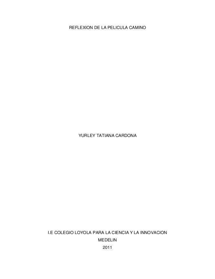 REFLEXION DE LA PELICULA CAMINO<br />YURLEY TATIANA CARDONA<br />I.E COLEGIO LOYOLA PARA LA CIENCIA Y LA INNOVACION<br />M...