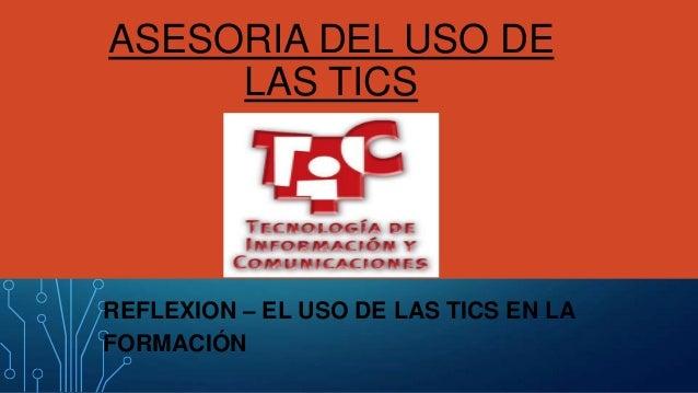 ASESORIA DEL USO DE LAS TICS  REFLEXION – EL USO DE LAS TICS EN LA FORMACIÓN