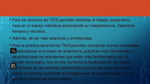 • Para los alumnos las TICS permiten fomentar el trabajo cooperativo, mejoran el trabajo individual aumentando su independ...