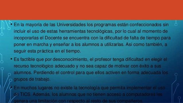 • En la mayoría de las Universidades los programas están confeccionados sin incluir el uso de estas herramientas tecnológi...
