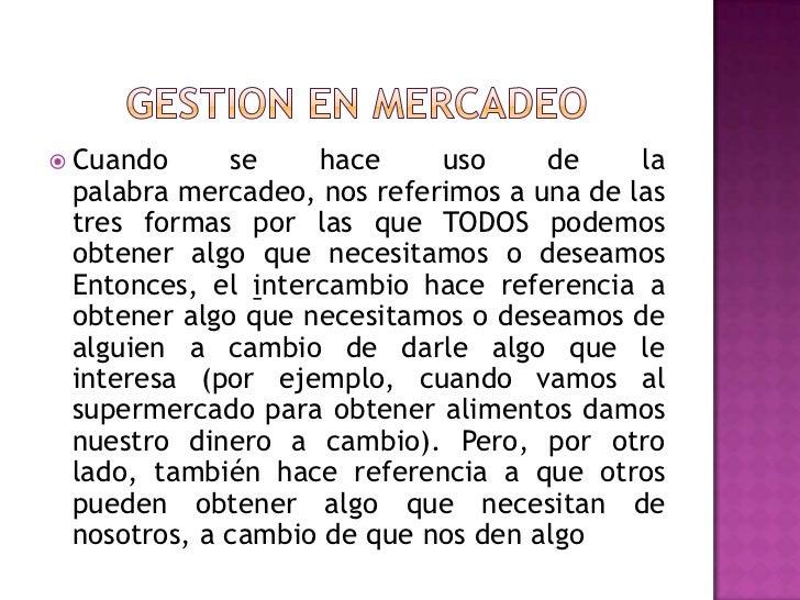 GESTION EN MERCADEO<br />Cuando se hace uso de la palabramercadeo, nos referimos a una de las tres formas por las que TOD...