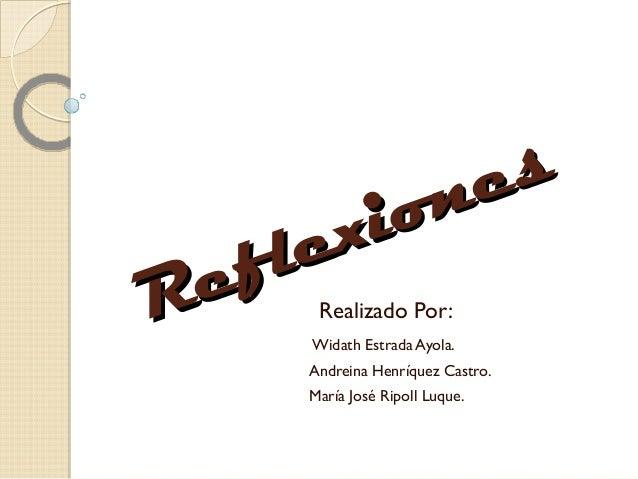 Reflexiones Reflexiones Realizado Por: Widath Estrada Ayola. Andreina Henríquez Castro. María José Ripoll Luque.