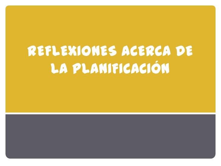REFLEXIONES ACERCA DE   LA PLANIFICACIÓN