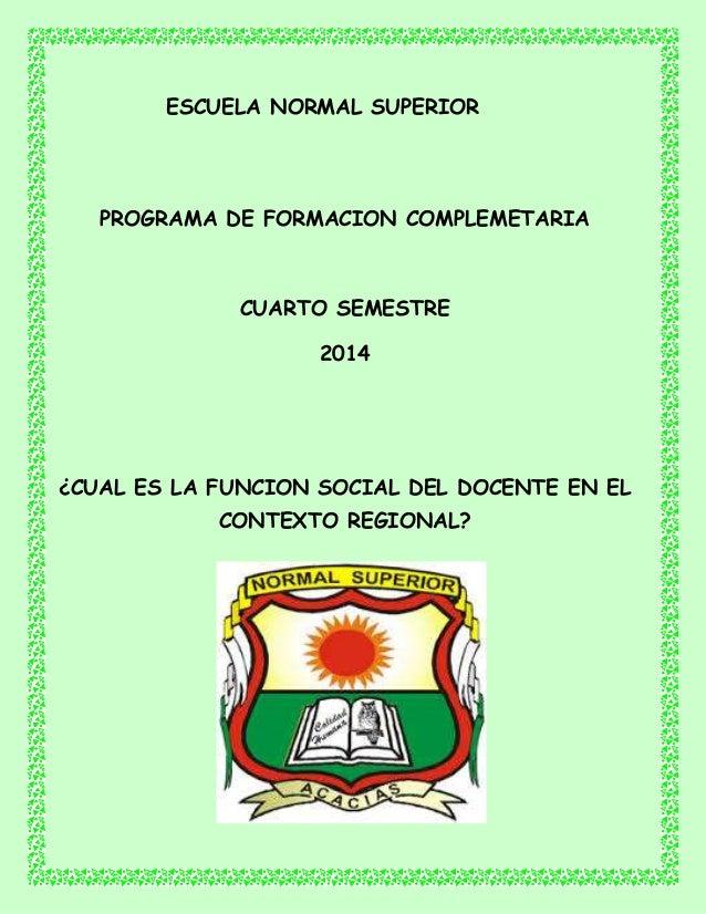 ESCUELA NORMAL SUPERIOR PROGRAMA DE FORMACION COMPLEMETARIA CUARTO SEMESTRE 2014 ¿CUAL ES LA FUNCION SOCIAL DEL DOCENTE EN...