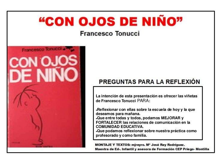 La intención de esta presentación es ofrecer las viñetas de Francesco Tonucci PARA:<br /><ul><li>Reflexionar con ellas sob...