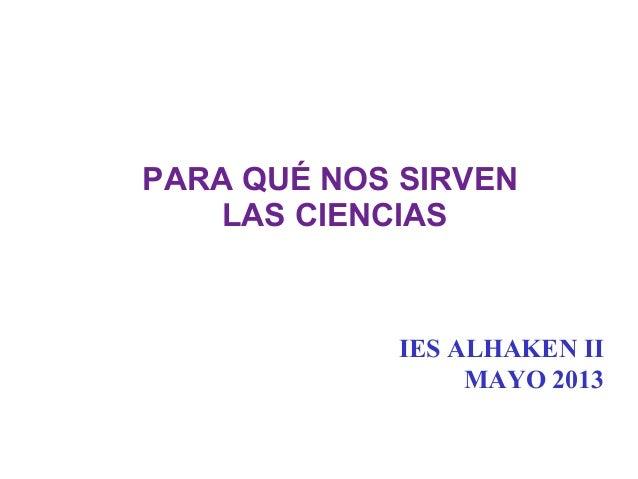 PARA QUÉ NOS SIRVENLAS CIENCIASIES ALHAKEN IIMAYO 2013