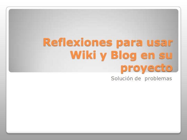 Reflexiones para usar Wiki y Blog en su proyecto<br />Solución de  problemas<br />