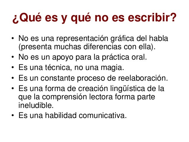 ¿Qué es y qué no es escribir? • No es una representación gráfica del habla (presenta muchas diferencias con ella). • No es...