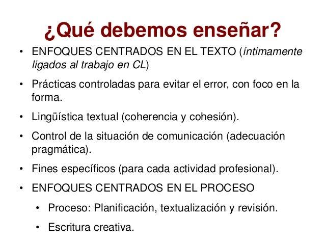 ¿Qué debemos enseñar? • ENFOQUES CENTRADOS EN EL TEXTO (íntimamente ligados al trabajo en CL) • Prácticas controladas para...