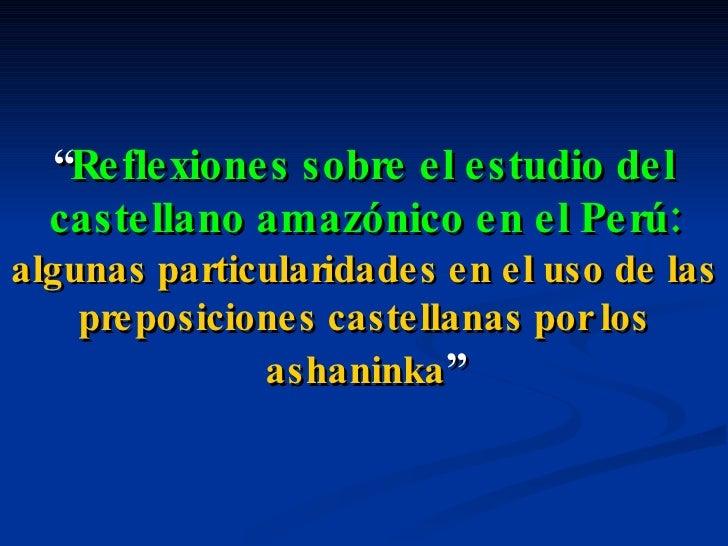 """"""" Reflexiones sobre el estudio del castellano amazónico en el Perú:  algunas particularidades en el uso de las preposicion..."""