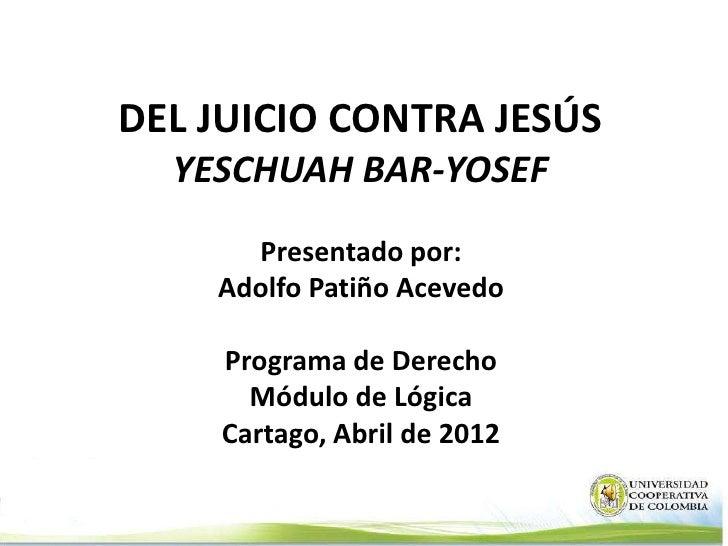 DEL JUICIO CONTRA JESÚS  YESCHUAH BAR-YOSEF      Presentado por:    Adolfo Patiño Acevedo    Programa de Derecho      Módu...