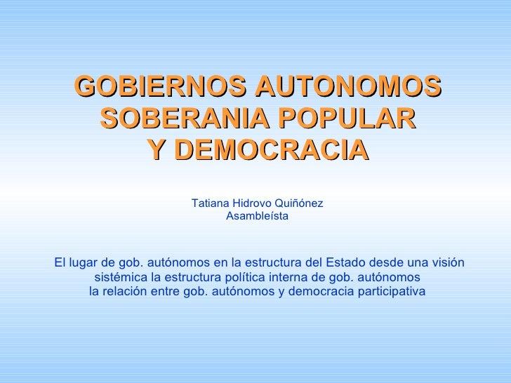 GOBIERNOS AUTONOMOS SOBERANIA POPULAR Y DEMOCRACIA Tatiana Hidrovo Quiñónez Asambleísta   El lugar de gob. autónomos en la...