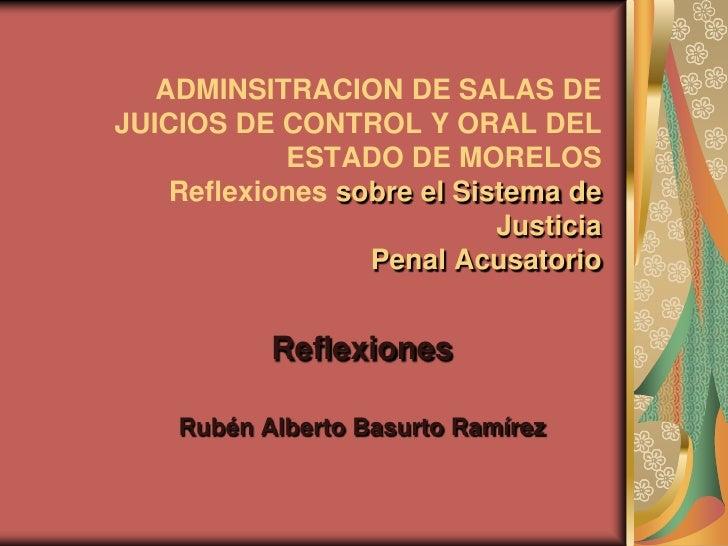 ADMINSITRACION DE SALAS DE JUICIOS DE CONTROL Y ORAL DEL             ESTADO DE MORELOS     Reflexiones sobre el Sistema de...