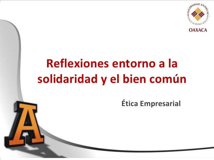 Reflexiones entorno a lasolidaridad y el bien común               Ética Empresarial