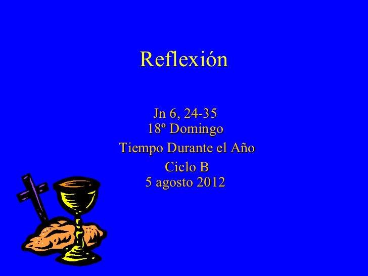Reflexión     Jn 6, 24-35    18º DomingoTiempo Durante el Año       Ciclo B    5 agosto 2012