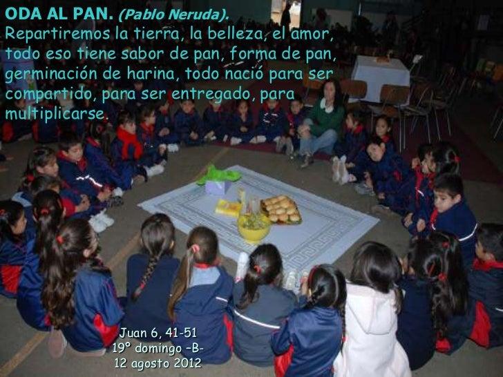 ODA AL PAN. (Pablo Neruda).Repartiremos la tierra, la belleza, el amor,todo eso tiene sabor de pan, forma de pan,germinaci...