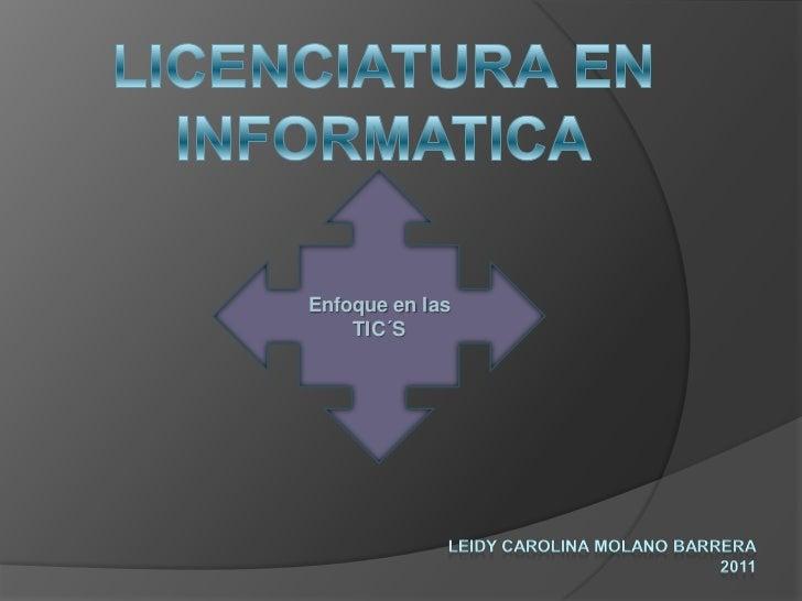 LICENCIATURA EN<br />INFORMATICA<br />Enfoque en las TIC´S<br />LEIDY CAROLINA MOLANO BARRERA<br />2011<br />