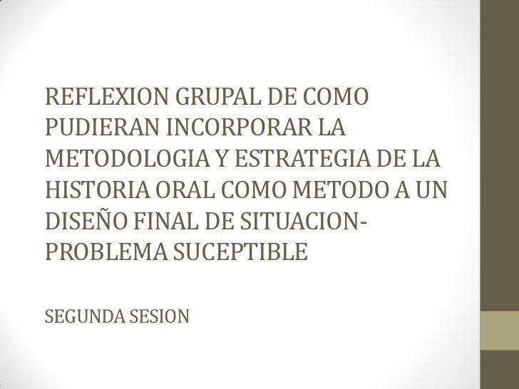REFLEXION GRUPAL DE COMO PUDIERAN INCORPORAR LA METODOLOGIA Y ESTRATEGIA DE LA HISTORIA ORAL COMO METODO A UN  DISEÑO FINA...