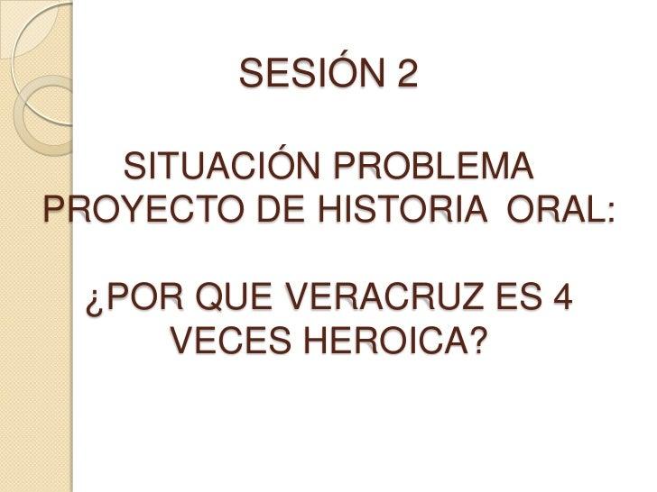 SESIÓN 2SITUACIÓN PROBLEMAPROYECTO DE HISTORIA  ORAL:¿POR QUE VERACRUZ ES 4 VECES HEROICA?<br />