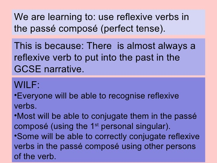 We are learning to: use reflexive verbs in the passé composé (perfect tense). This is because:   There  is almost always a...