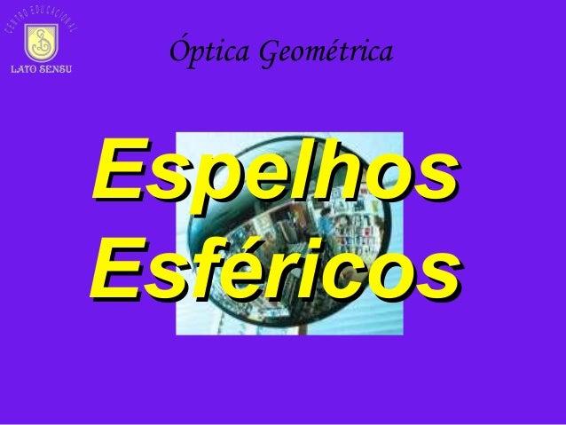 EspelhosEspelhos EsféricosEsféricos CEN TR O E D U C A C IO NAL Óptica Geométrica