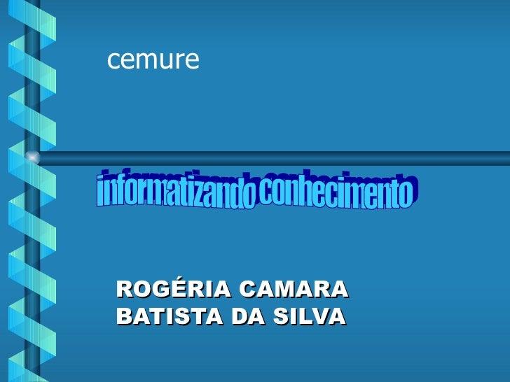 ROGÉRIA CAMARA BATISTA DA SILVA cemure informatizando conhecimento