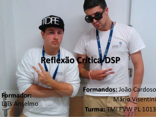 Reflexão Crítica-DSP Formandos: João Cardoso Mário Visentini Turma: TMI FVW PL 1013 Formador: Luís Anselmo
