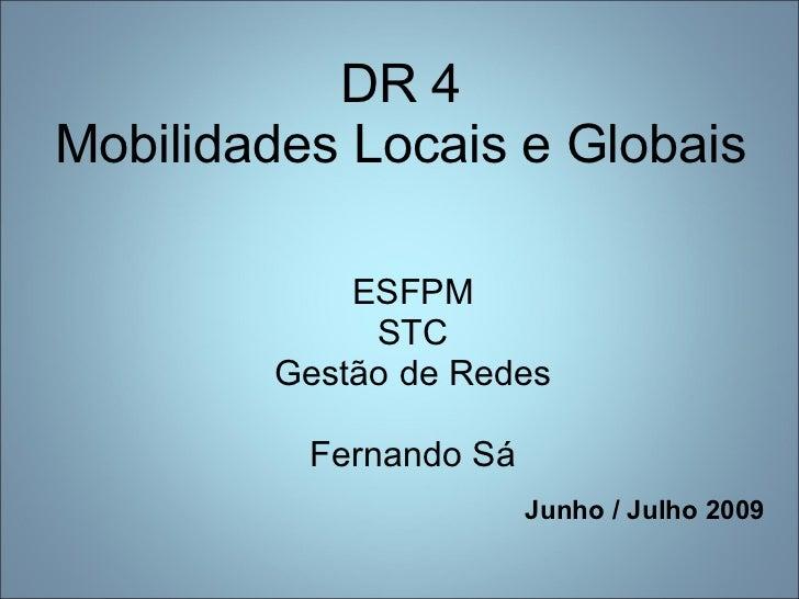 DR 4 Mobilidades Locais e Globais <ul><li>ESFPM </li></ul><ul><li>STC </li></ul><ul><li>Gestão de Redes </li></ul><ul><li>...