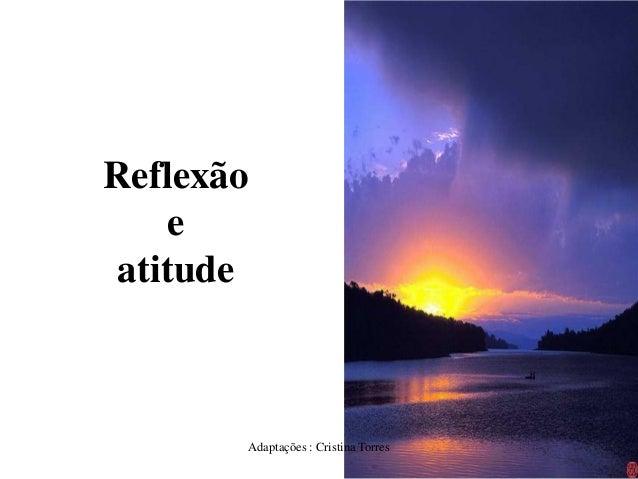 Reflexão e atitude  Adaptações : Cristina Torres