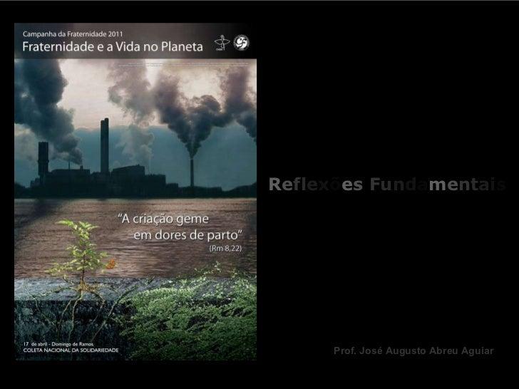 R e f l e x õ e s  F u n d a m e n t a i s Campanha da Fraternidade 2011 Prof. José Augusto Abreu Aguiar