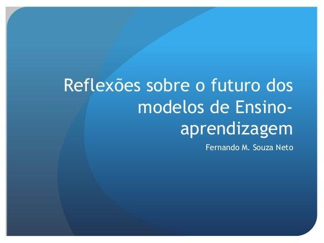 Reflexões sobre o futuro dos modelos de Ensino- aprendizagem Fernando M. Souza Neto
