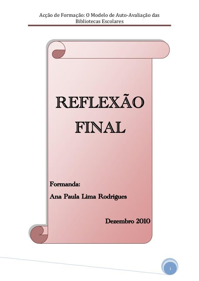 Acção de Formação: O Modelo de Auto-Avaliação das Bibliotecas Escolares 1 REFLEXÃO FINAL Formanda: Ana Paula Lima Rodrigue...