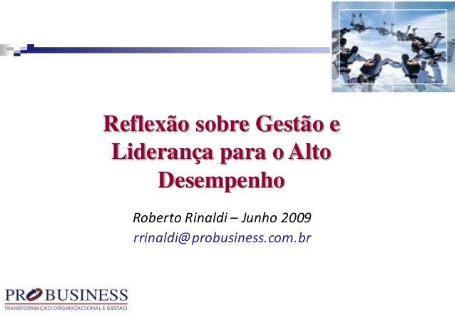 Roberto Rinaldi – Junho 2009 rrinaldi@probusiness.com.br Reflexão sobre Gestão e Liderança para o Alto Desempenho