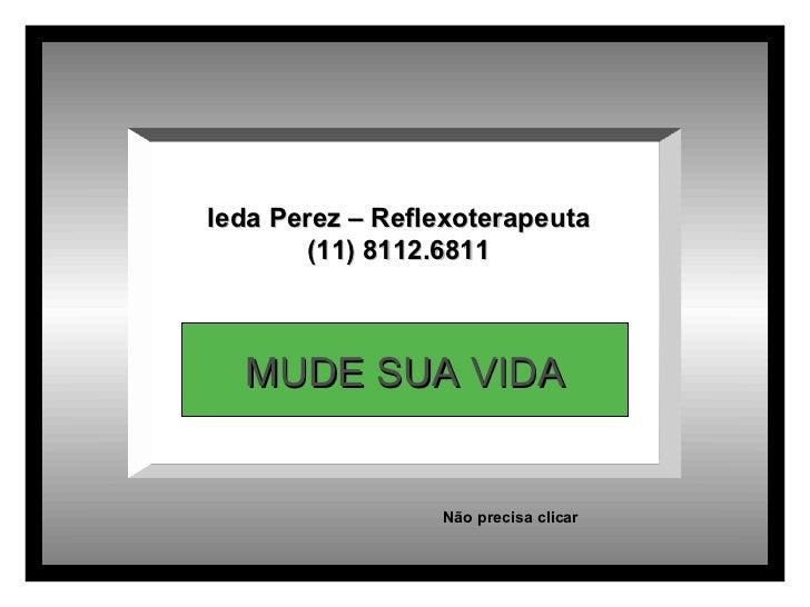 Ieda Perez – Reflexoterapeuta (11) 8112.6811 MUDE SUA VIDA Não precisa clicar