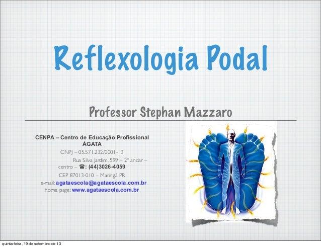 Reflexologia Podal Professor Stephan Mazzaro CENPA – Centro de Educação Profissional ÁGATA CNPJ – 05.571.232/0001-13 Rua S...