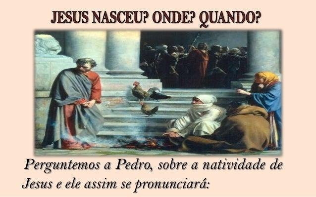 Perguntemos a Paulo de Tarso, quando se deu o nascimento de   Jesus. Ele nos responderá: