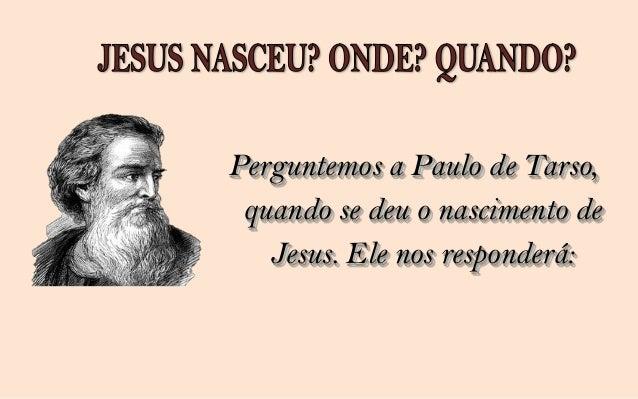 Se questionarmos a Joana de Cusa sobre onde e     quando nasceu Jesus, ela nos falará:                 Jesus nasceu no dia...